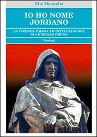 Io ho nome Jordano. La vicenda umana ed intellettuale di Giordano Bruno