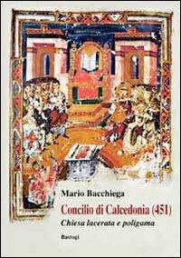 Concilio di Calcedonia (451). Chiesa lacerata e politeista - Bacchiega Mario - wuz.it
