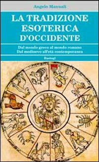 La tradizione esoterica d'occidente. Dal mondo greco al mondo romano dal Medioevo all'età contemporanea