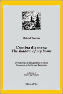 L' ombra dla me ca. Documenti dell'emigrazione fubinese-The shadow of my home. Documents of the fubinese emigration