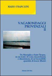 Vagabondaggi provenzali. Vol. 2: Da Marsiglia a Saint-tropez, su un tratto di costa strordinaria e disseminata di un'incredibile quantità di tracce illustri.