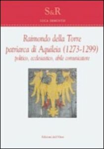 Raimondo Della Torre. Patriarca di Aquileia (1273-1299), politico, ecclesiastico, abile comunicatore. Ediz. multilingue