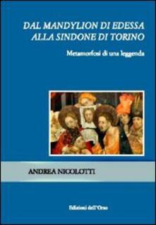 Dal Mandylion di Edessa alla Sindone di Torino. Metamorfosi di una leggenda - Andrea Nicolotti - copertina