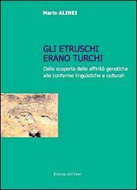 Gli Etruschi erano turchi. Dalla scoperta delle affinità genetiche alle conferme linguistiche e culturali
