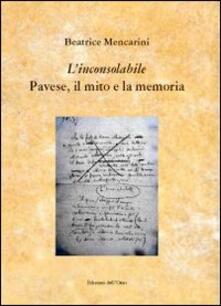 «L'inconsolabile» Pavese, il mito e la memoria - Beatrice Mencarini - copertina
