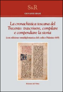 La cronachistica Toscana del Trecento. Trascrivere, compilare e compendiare la storia. (Con edizione semidiplomatica del codice Palatino 669)