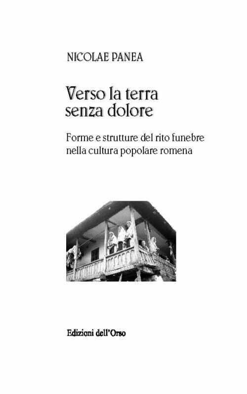 Verso la terra senza dolore. Forme e strutture del rito funebre nella cultura popolare romena. Ediz. multilingue