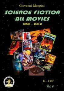 Science fiction all movies. Enciclopedia della fantascienza per immagini. Vol. 6: E-FUT.