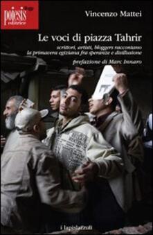 Le voci di piazza Tahrir. Scrittori, artisti, bloggers, raccontano la primavera egiziana fra speranze e disillusione - Vincenzo Mattei - copertina