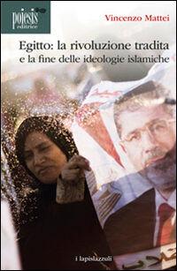 Egitto. La rivoluzione tradita. La fine delle ideologie islamiche