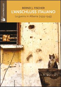 L' Anschluss italiano. La guerra in Albania (1939-1945)