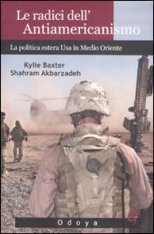 Le radici dell'antiamericanismo. La politica estera USA in Medio Oriente - Kylie Baxter,Shahram Akbarzadeh - copertina
