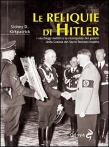 Le reliquie di Hitler. I saccheggi nazisti e la riconquista dei gioielli della corona del Sacro Romano Impero - Sidney D. Kirkpatrick - copertina