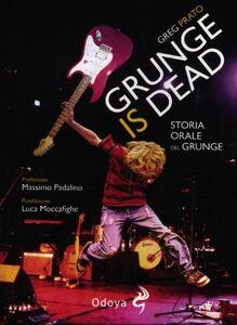 Libro Grunge is dead. Storia orale del grunge Greg Prato
