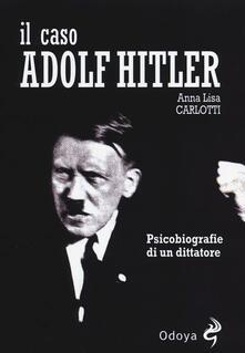 Il caso Adolf Hitler. Psicobiografie di un dittatore