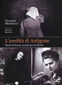 L' eredità di Antigone. Storie di donne martiri per la libertà
