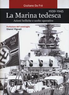 La marina tedesca 1939-1945. Azioni belliche e scelte operative - Giuliano Da Frè - copertina