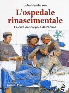 Libro L' ospedale rinascimentale. La cura del corpo e dell'anima John Henderson