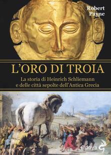 L' oro di Troia. La storia di Henrich Schliemann e delle città sepolte dell'antica Grecia - Robert Payne - copertina