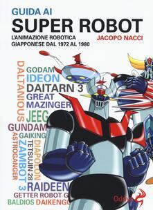 Guida ai super robot. L'animazione robotica giapponese dal 1972 al 1980 - Jacopo Nacci - copertina