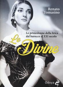 Le divine. Le primedonne della lirica dal barocco al XXI secolo