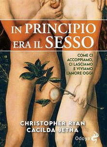 In principio era il sesso. Come ci accoppiamo, ci lasciamo e viviamo l'amore oggi - M. Scarsella,G. Morselli,Christopher Ryan,Cacilda Jethá - ebook