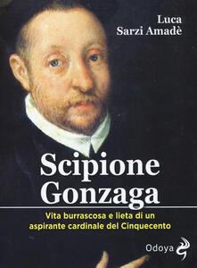 Osteriacasadimare.it Scipione Gonzaga. Vita burrascosa e lieta di un aspirante cardinale del Cinquecento. Ediz. illustrata Image