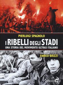 I ribelli degli stadi. Una storia del movimento ultras italiano - Pierluigi Spagnolo - copertina
