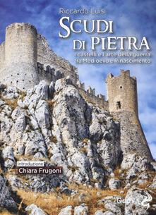 Scudi di pietra. I castelli e l'arte della guerra tra Medioevo e Rinascimento - Riccardo Luisi - copertina