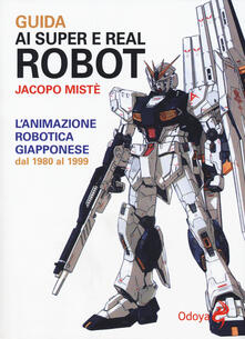 Guida ai super e real robot. L'animazione robotica giapponese dal 1980 al 1999 - Jacopo Mistè - copertina