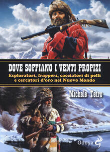 Dove soffiano i venti propizi. Esploratori, «trappers», cacciatori di pelli e cercatori d'oro nel Nuovo Mondo - Michele Tetro - copertina