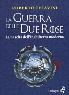 La guerra delle Due Rose. La nascita dell'Inghilterra moderna - Roberto Chiavini - copertina