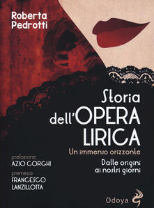 Storia dell'opera lirica. Un immenso orizzonte. Dalle origini ai giorni nostri - Roberta Pedrotti - copertina