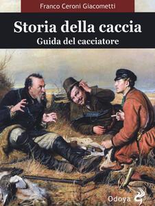 Libro Storia della caccia. Guida del cacciatore Franco Ceroni Giacometti