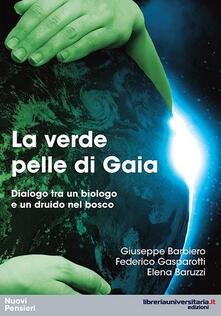 La verde pelle di Gaia. Dialogo tra un biologo e un druido nel bosco - Giuseppe Barbiero,Federico Gasparotti,Elena Baruzzi - copertina