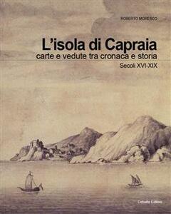 L' isola di Capraia. Carte e vedute tra cronaca e storia. Secoli XVI-XIX
