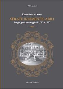 Serate indimenticabili. L'opera lirica a Livorno. Luoghi, fatti, personaggi dal 1760 al 1960