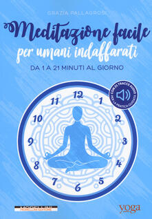 Meditazione facile per umani indaffarati. Da 1 a 21 minuti al giorno - Grazia Pallagrosi - copertina