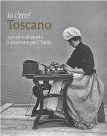 Io c'ero! Toscano. 150 anni di storia e passione per l'Italia. Ediz. illustrata - copertina