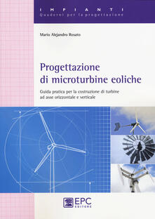 Progettazione di microturbine eoliche. Guida pratica per la costruzione di turbine ad asse orizzontale e verticale.pdf