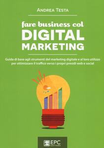 Fare business col digital marketing. Guida di base agli strumenti del marketing digitale e al loro utilizzo per ottimizzare il traffico verso i propri presidi web...