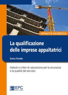La qualificazione delle imprese appaltatrici. Metodi e criteri di valutazione per la sicurezza e la qualità del servizio.pdf