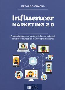 Influencer marketing 2.0. Come sviluppare una strategia influencer-oriented e gestire con successo il marketing dell'influenza - Gerardo Grasso - copertina