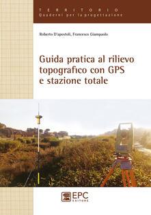 Guida pratica al rilievo topografico con GPS e stazione totale - Roberto D'Apostoli,Francesco Giampaolo - copertina