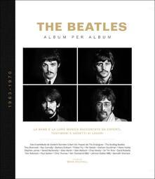 The Beatles. Album per album. 1963-1970. La band e la loro musica raccontate da esperti, testimoni e addetti ai lavori. Ediz. illustrata.pdf