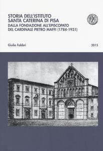 Storia dell'istituto Santa Caterina di Pisa. Dalla fondazione all'episcopato del cardinale Pietro Maffi (1784-1931)