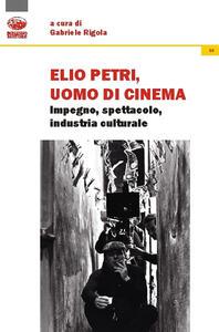 Elio Petri, uomo di cinema. Impegno, spettacolo, industria culturale
