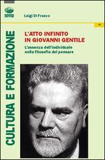Libro L' atto infinito in Giovanni Gentile. L'assenza dell'individuale nella filosofia del pensare Luigi Di Franco