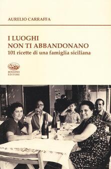 I luoghi non ti abbandonano. 101 ricette di una famiglia siciliana.pdf
