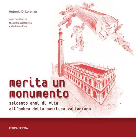 Merita un monumento. Seicento anni di vita all'ombra della Basilica palladiana - Antonio Di Lorenzo - copertina